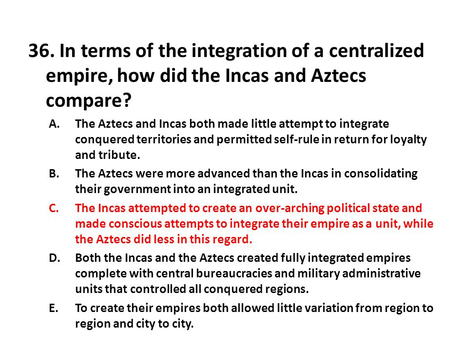 36. In terms of the integration of a centralized empire, how did the Incas and Aztecs compare