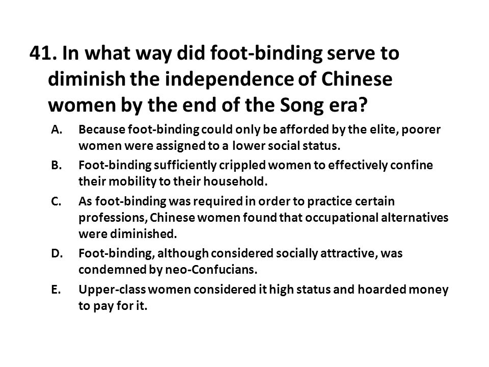 41. In what way did foot-binding serve to diminish the independence of Chinese women by the end of the Song era