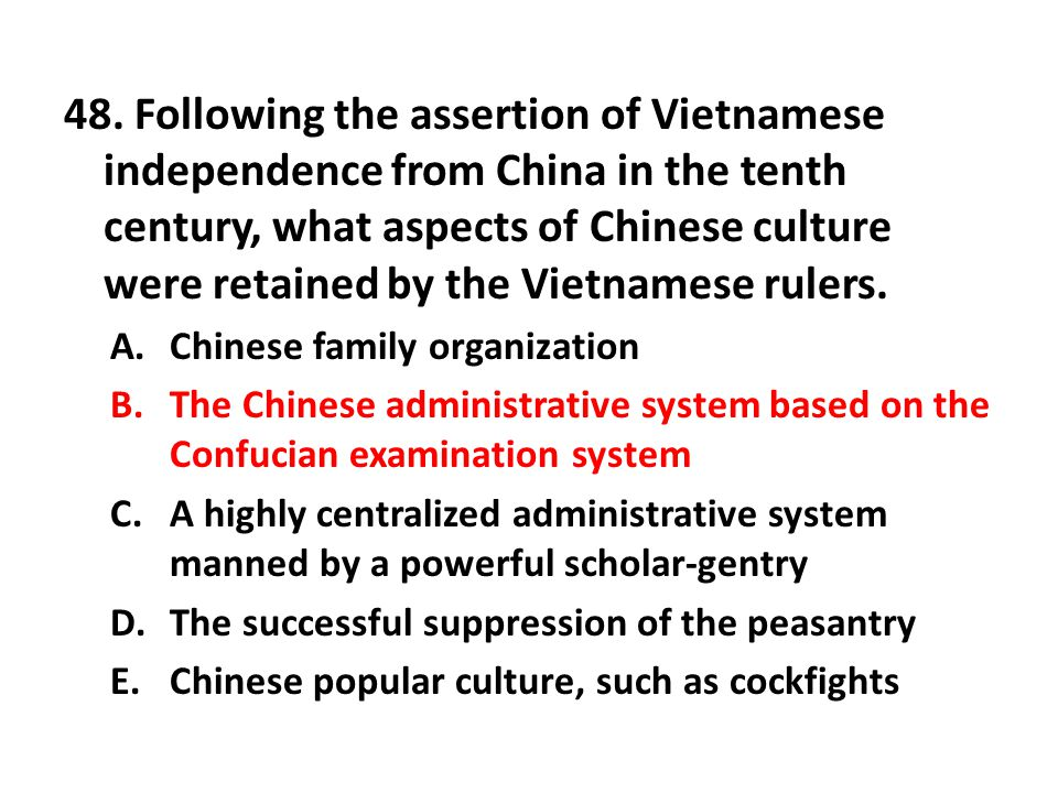 48. Following the assertion of Vietnamese independence from China in the tenth century, what aspects of Chinese culture were retained by the Vietnamese rulers.