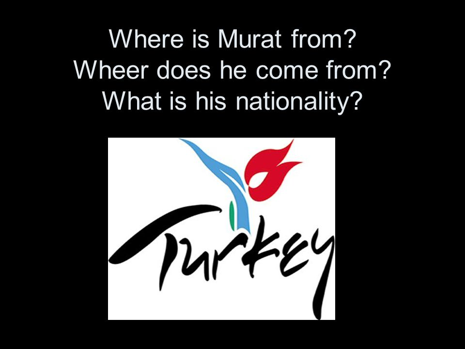 . Where is Murat from Wheer does he come from What is his nationality