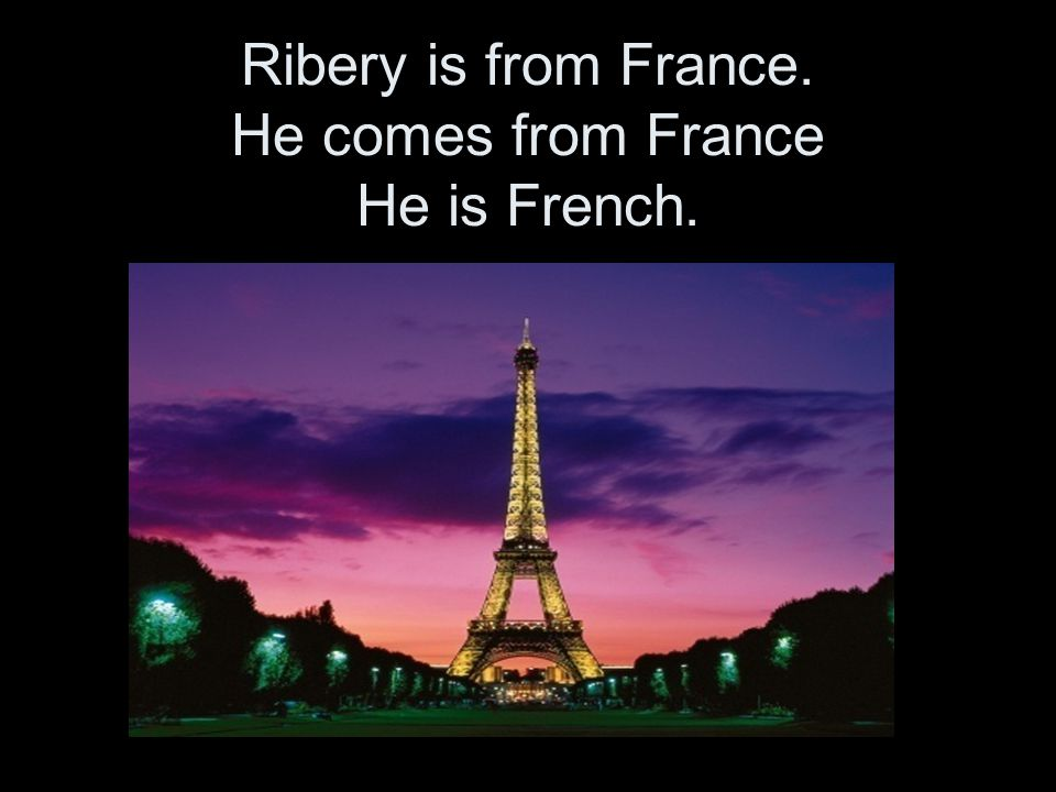 Ribery is from France. He comes from France He is French.