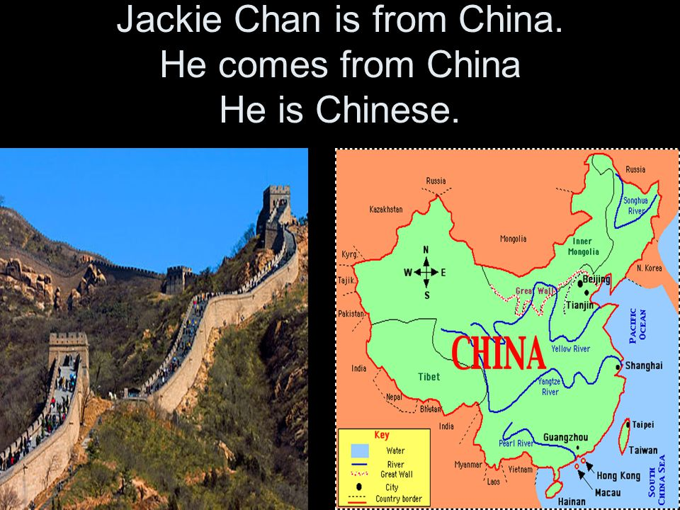 Jackie Chan is from China. He comes from China He is Chinese.