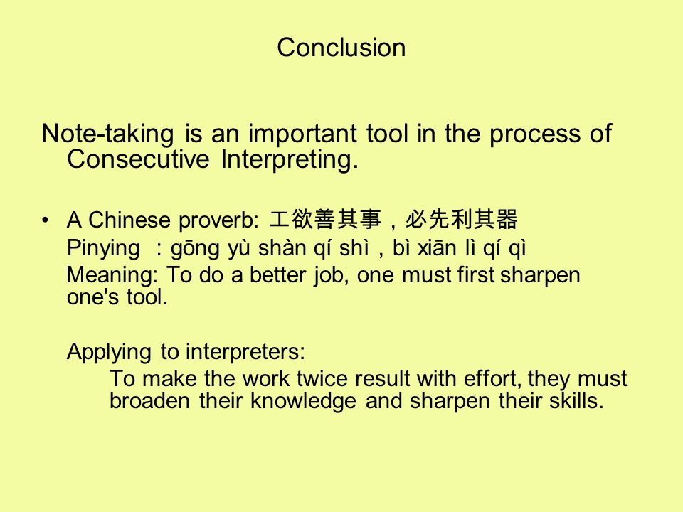 Conclusion Note-taking is an important tool in the process of Consecutive Interpreting. A Chinese proverb: 工欲善其事,必先利其器.