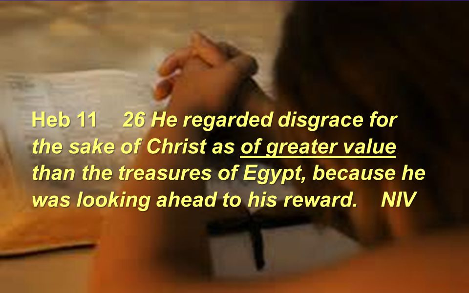 Heb 11 26 He regarded disgrace for the sake of Christ as of greater value than the treasures of Egypt, because he was looking ahead to his reward.