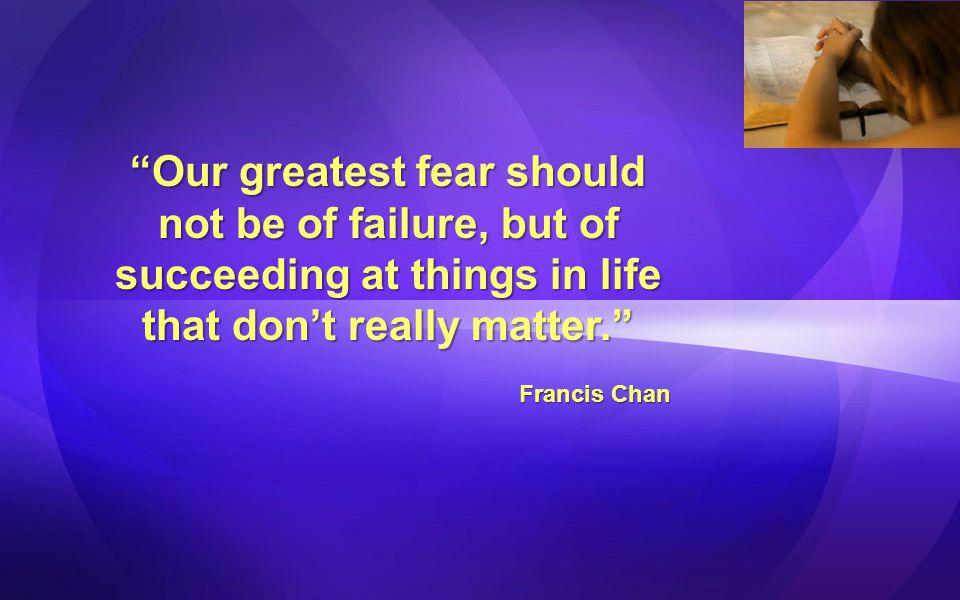Our greatest fear should not be of failure, but of succeeding at things in life that don't really matter.