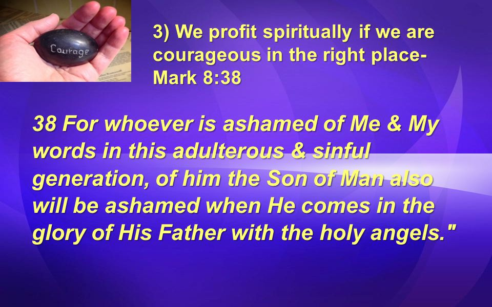 3) We profit spiritually if we are courageous in the right place- Mark 8:38