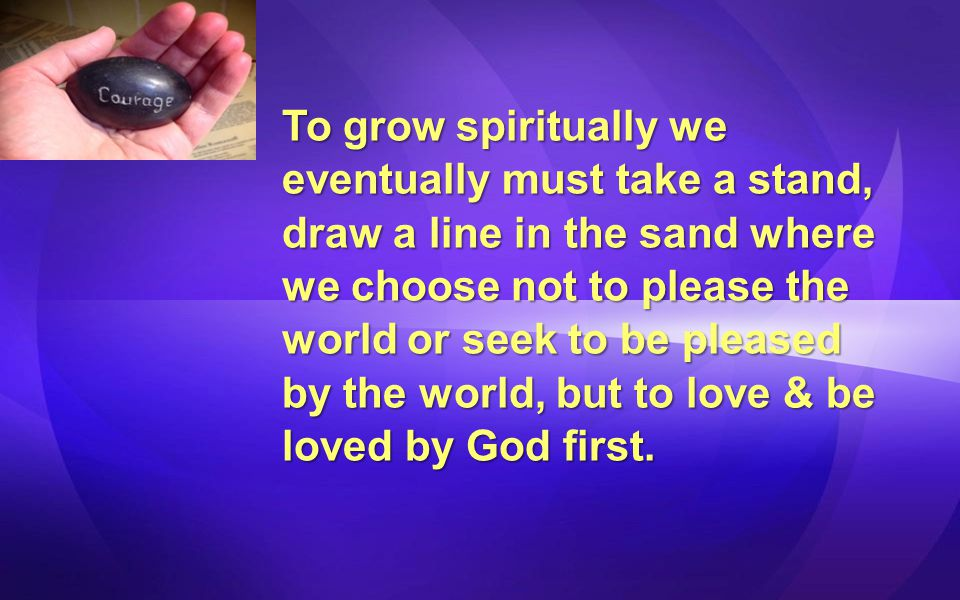 To grow spiritually we eventually must take a stand, draw a line in the sand where we choose not to please the world or seek to be pleased by the world, but to love & be loved by God first.