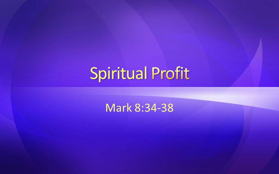 Spiritual Profit Mark 8:34-38