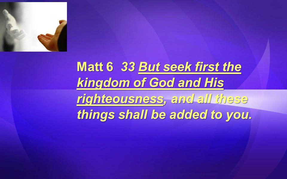 Matt 6 33 But seek first the kingdom of God and His righteousness, and all these things shall be added to you.