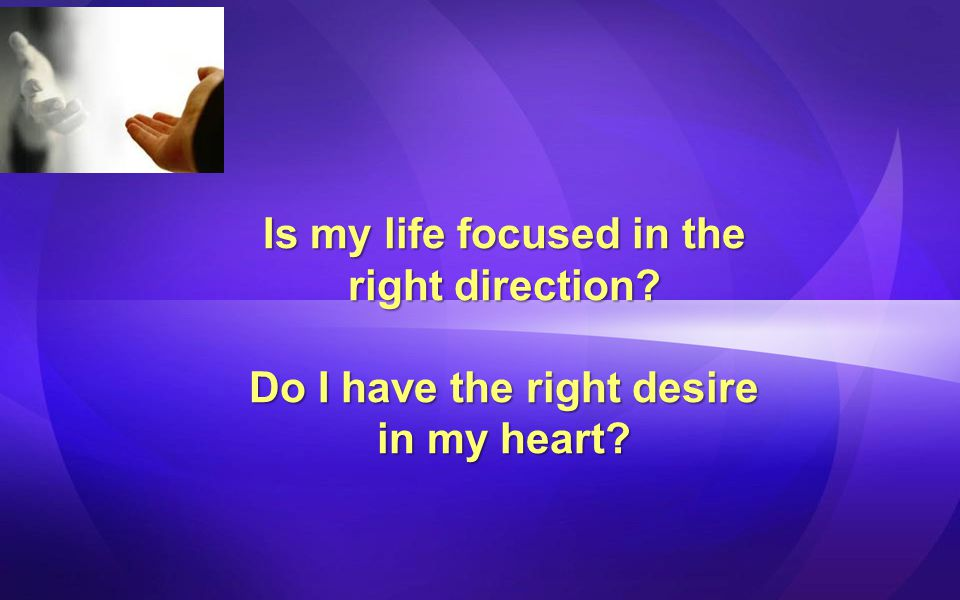 Is my life focused in the Do I have the right desire