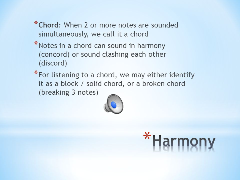 Chord: When 2 or more notes are sounded simultaneously, we call it a chord