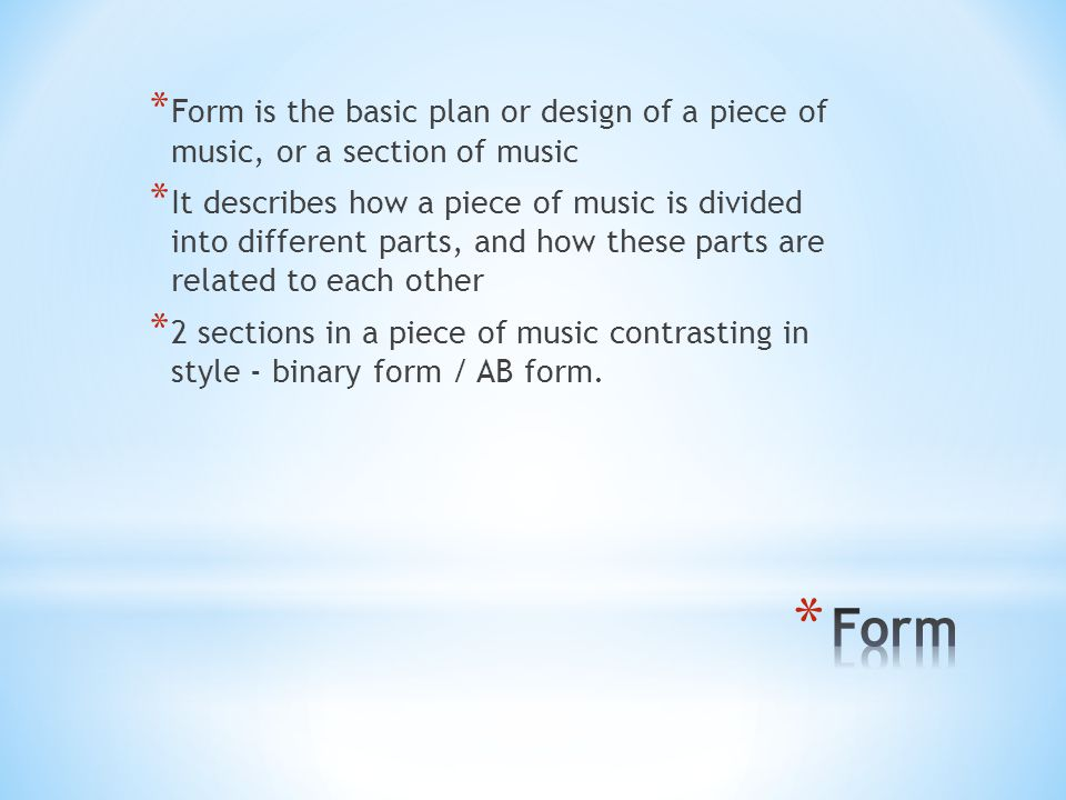 Form is the basic plan or design of a piece of music, or a section of music