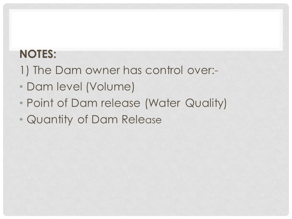 NOTES: 1) The Dam owner has control over:- Dam level (Volume) Point of Dam release (Water Quality)