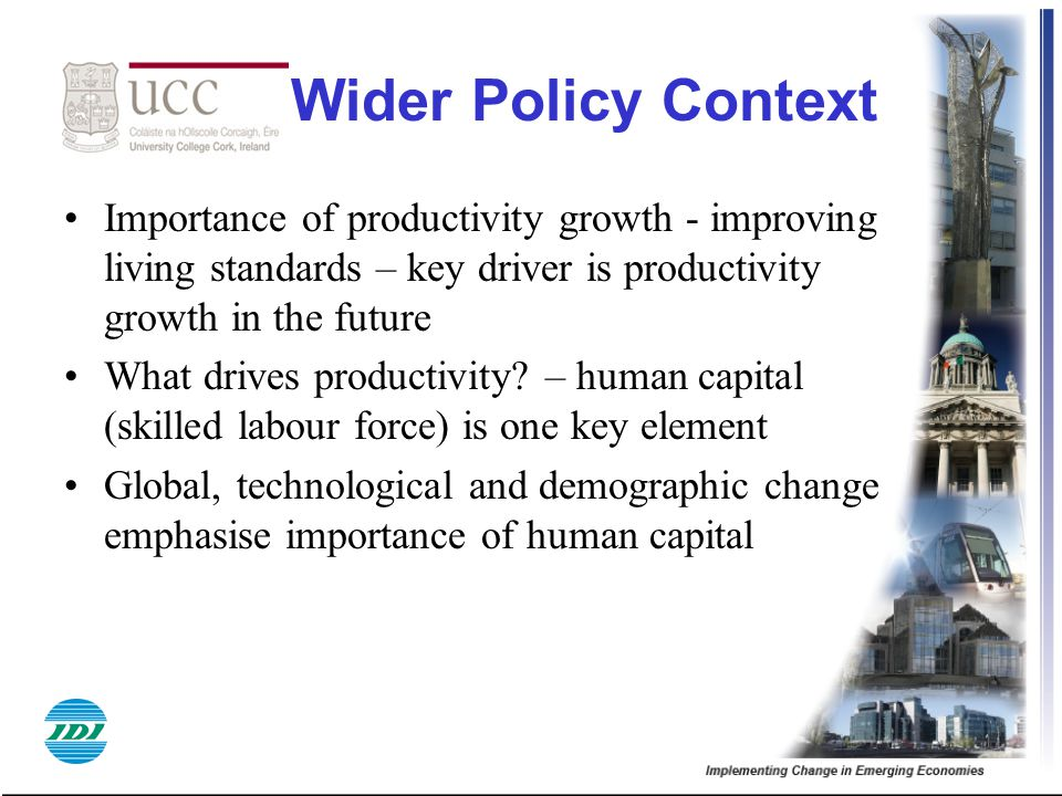 Wider Policy Context Importance of productivity growth - improving living standards – key driver is productivity growth in the future.