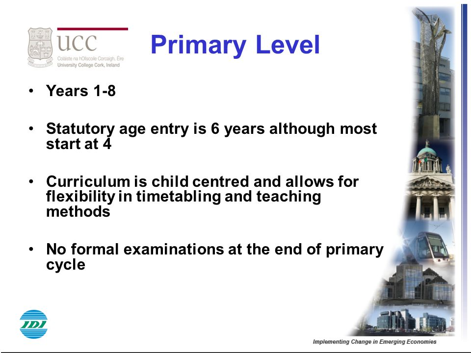 Primary Level Years 1-8. Statutory age entry is 6 years although most start at 4.