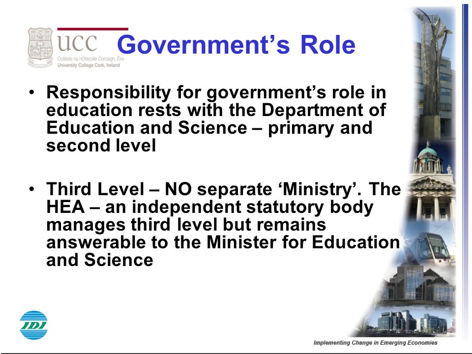 Government's Role Responsibility for government's role in education rests with the Department of Education and Science – primary and second level.