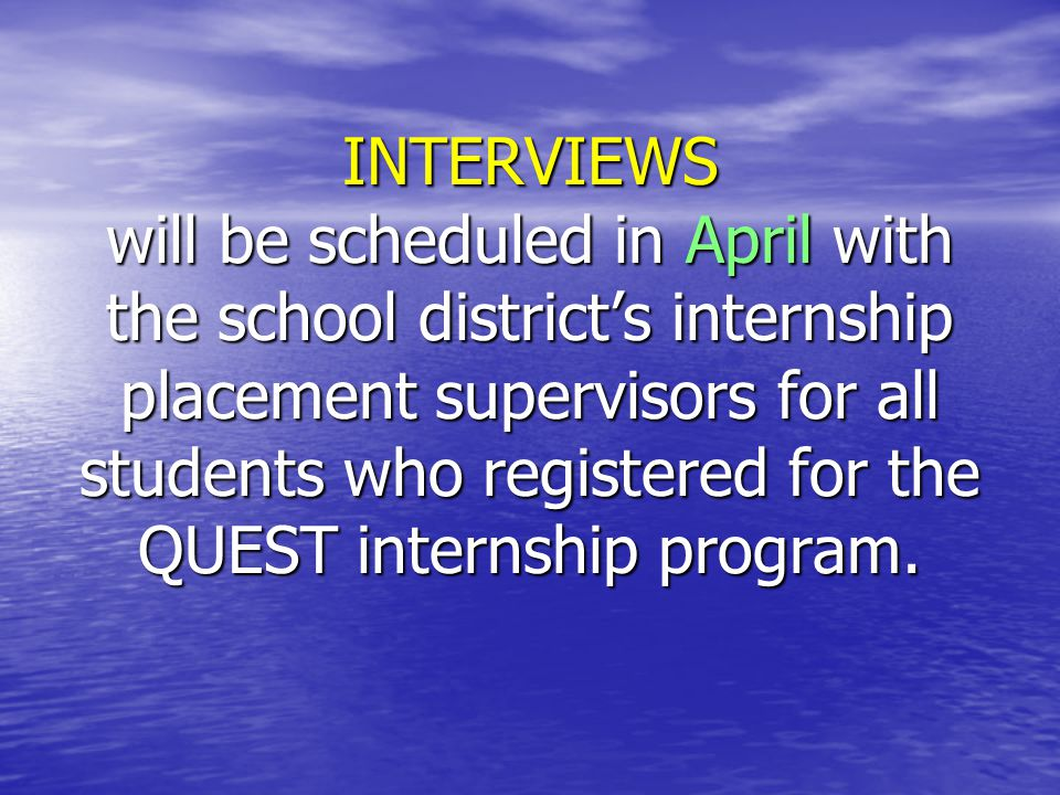 INTERVIEWS will be scheduled in April with the school district's internship placement supervisors for all students who registered for the QUEST internship program.