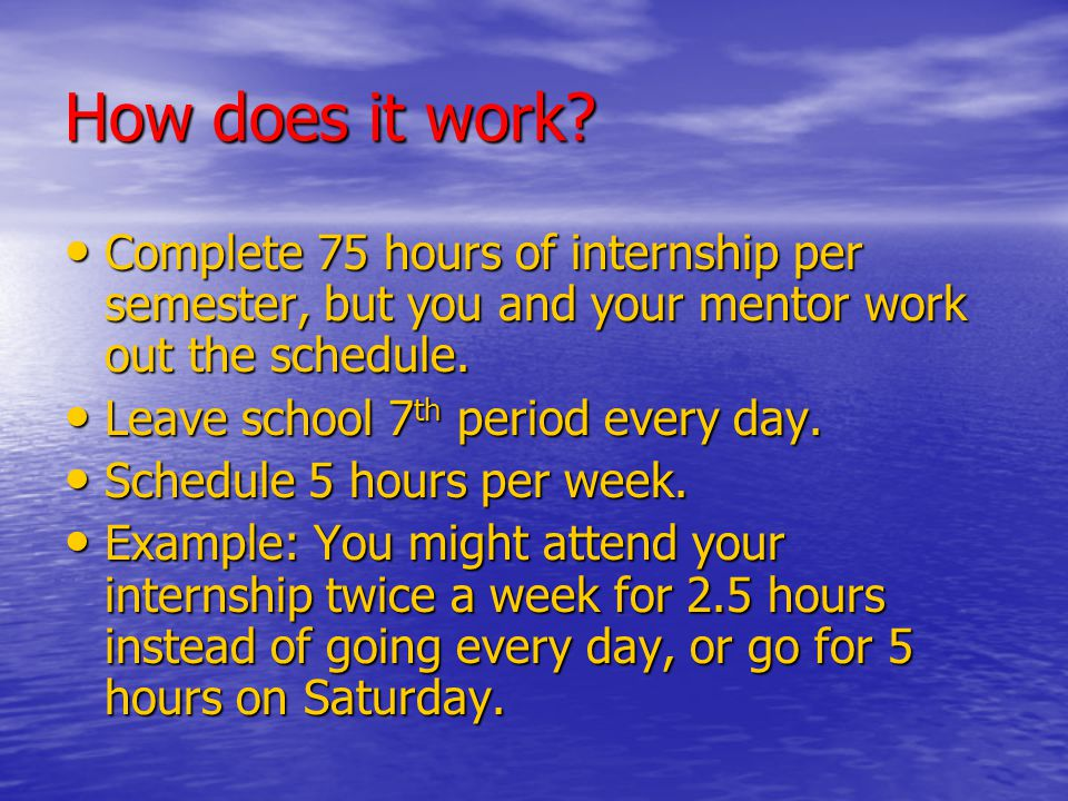 How does it work Complete 75 hours of internship per semester, but you and your mentor work out the schedule.
