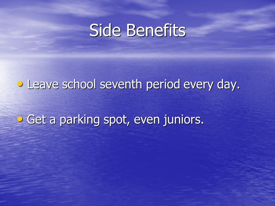 Side Benefits Leave school seventh period every day.