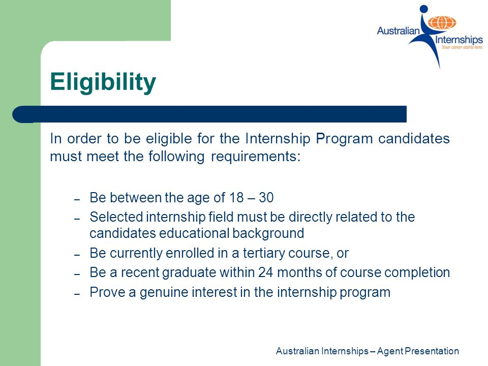 Eligibility In order to be eligible for the Internship Program candidates must meet the following requirements: