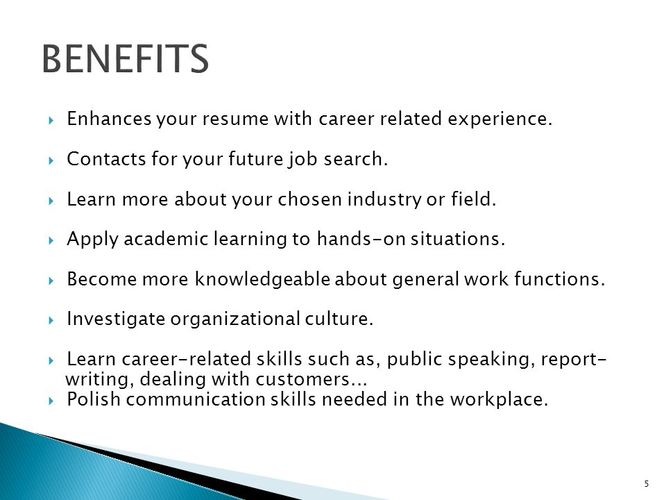BENEFITS Enhances your resume with career related experience.