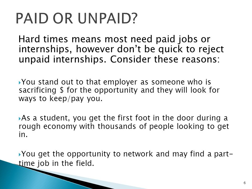 PAID OR UNPAID Hard times means most need paid jobs or internships, however don't be quick to reject unpaid internships. Consider these reasons: