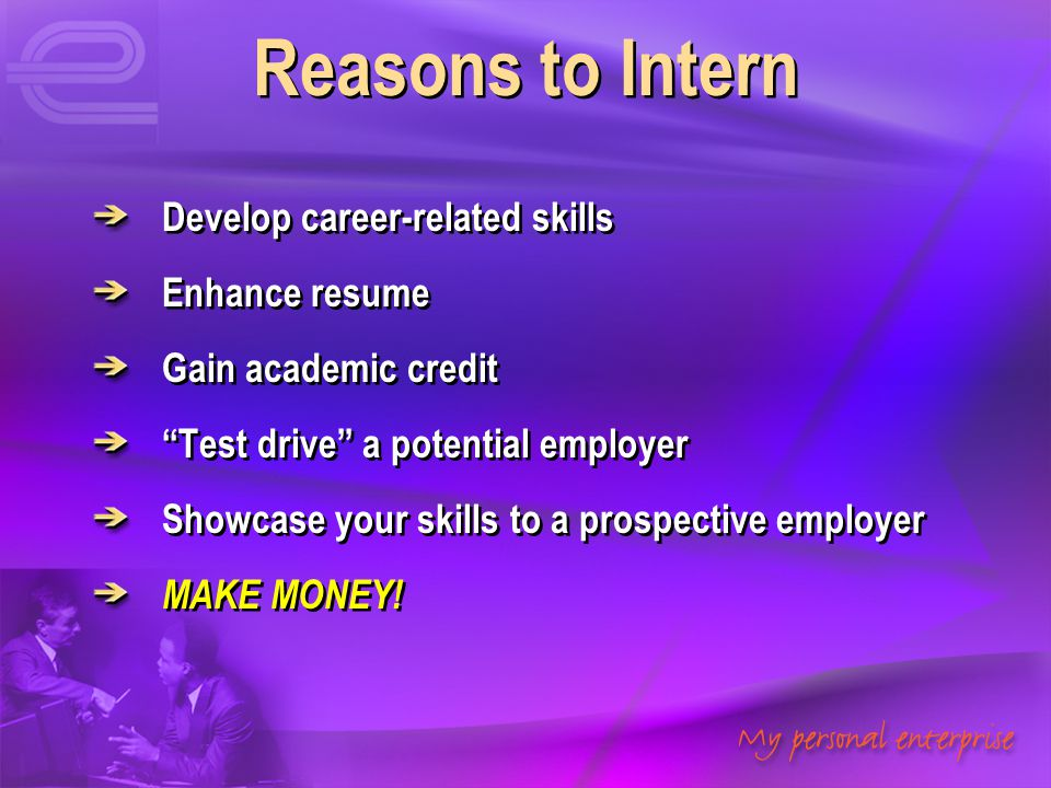 Reasons to Intern Develop career-related skills Enhance resume