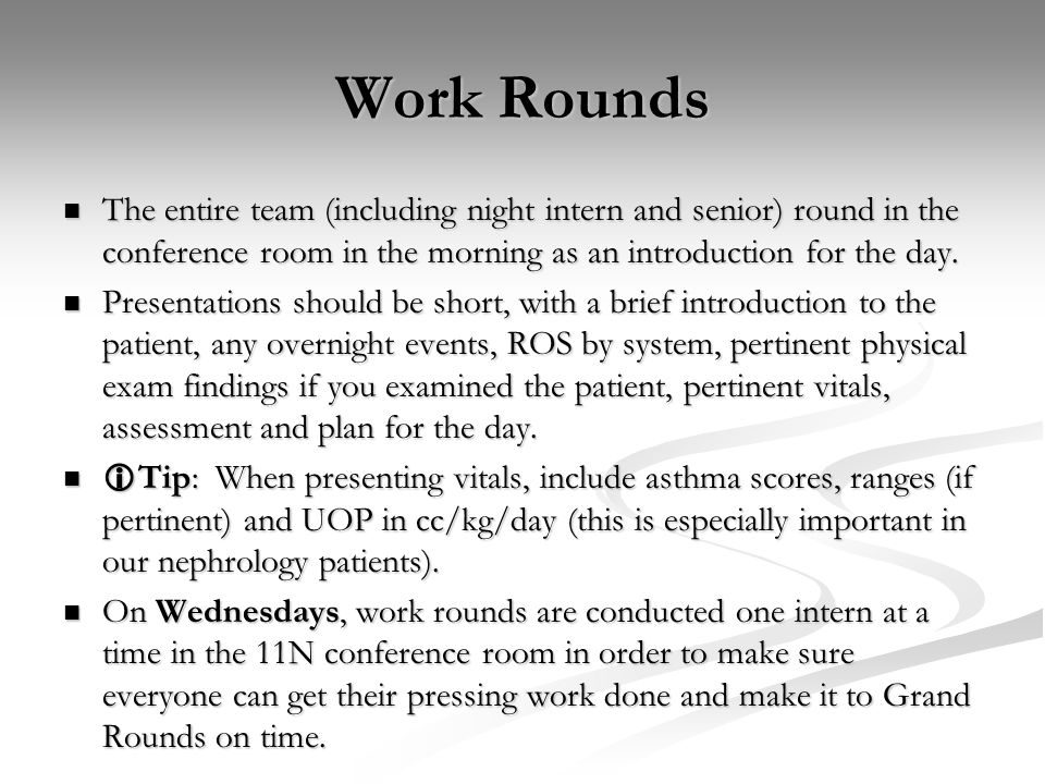 Work Rounds The entire team (including night intern and senior) round in the conference room in the morning as an introduction for the day.
