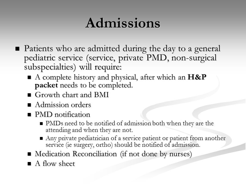 Admissions Patients who are admitted during the day to a general pediatric service (service, private PMD, non-surgical subspecialties) will require: