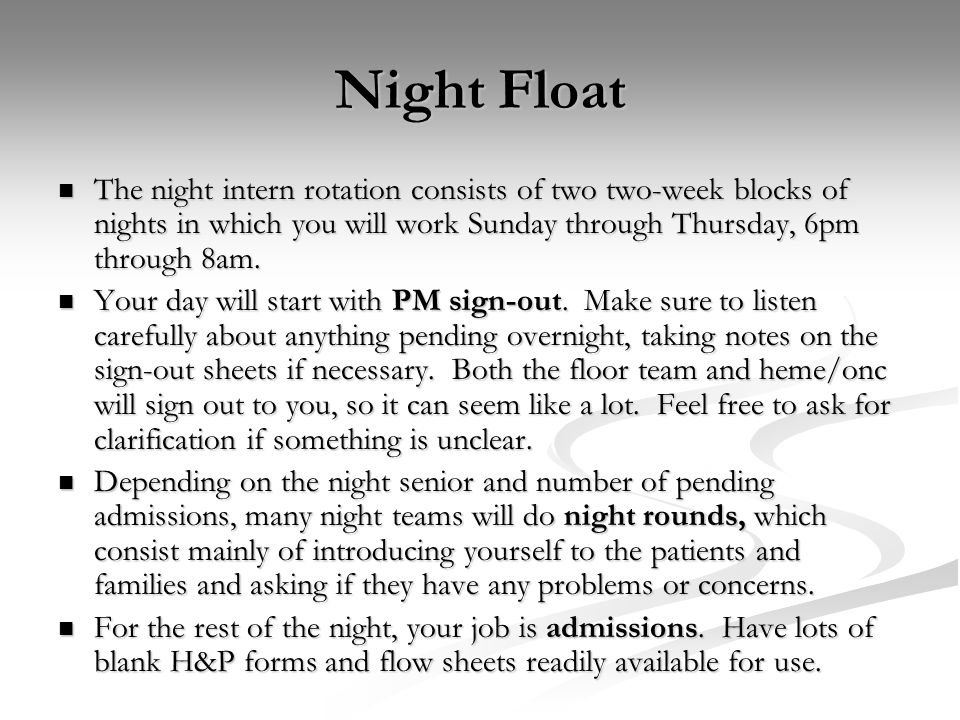 Night Float The night intern rotation consists of two two-week blocks of nights in which you will work Sunday through Thursday, 6pm through 8am.