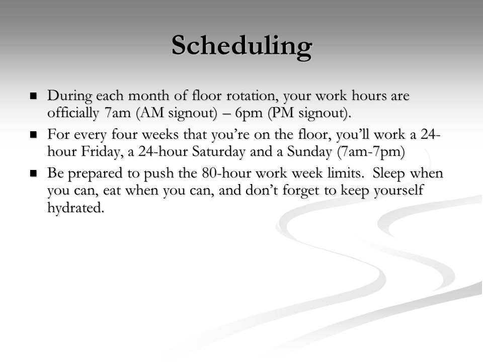 Scheduling During each month of floor rotation, your work hours are officially 7am (AM signout) – 6pm (PM signout).