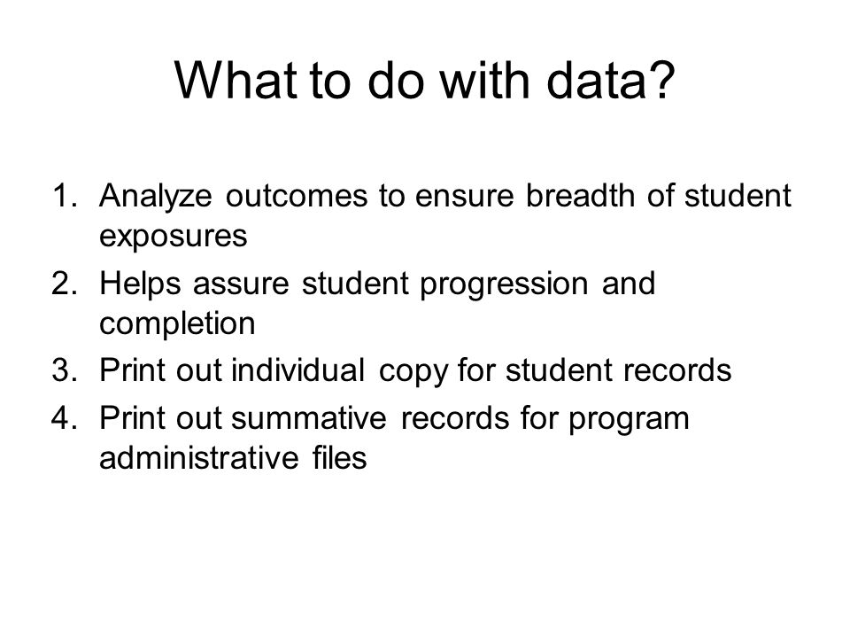 What to do with data Analyze outcomes to ensure breadth of student exposures. Helps assure student progression and completion.