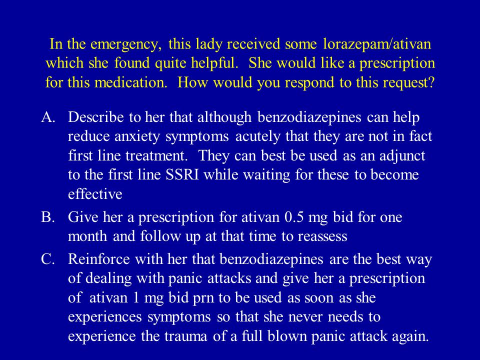 In the emergency, this lady received some lorazepam/ativan which she found quite helpful. She would like a prescription for this medication. How would you respond to this request