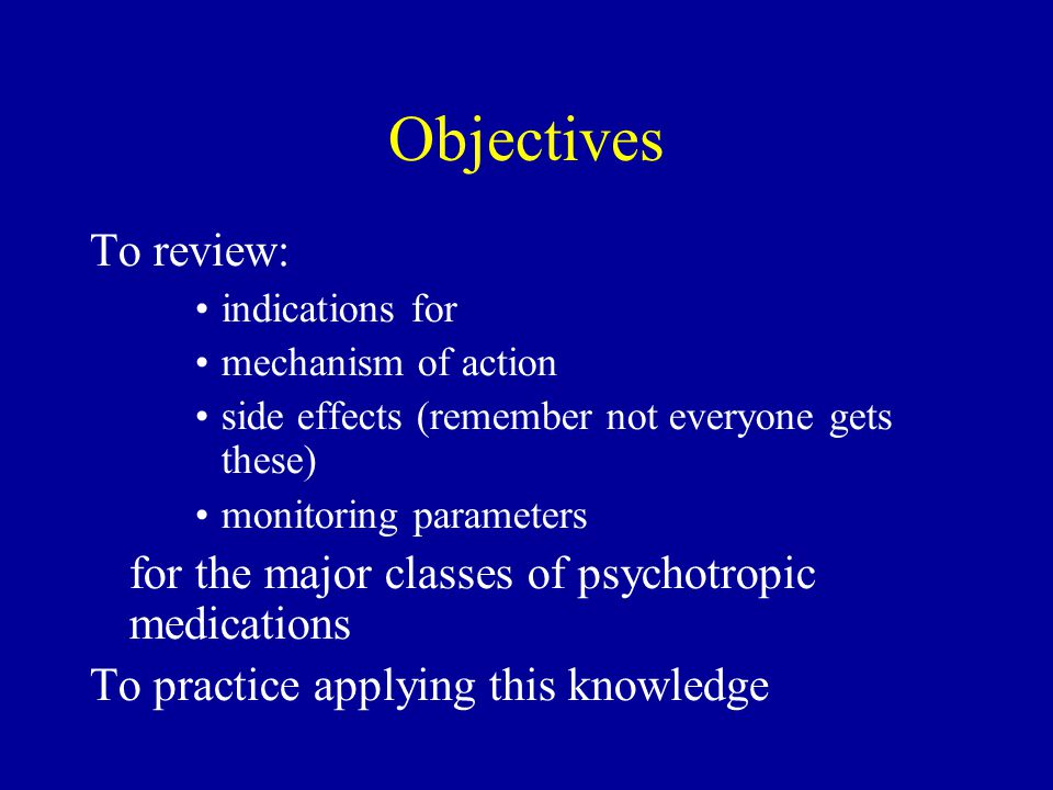 Objectives To review: indications for. mechanism of action. side effects (remember not everyone gets these)