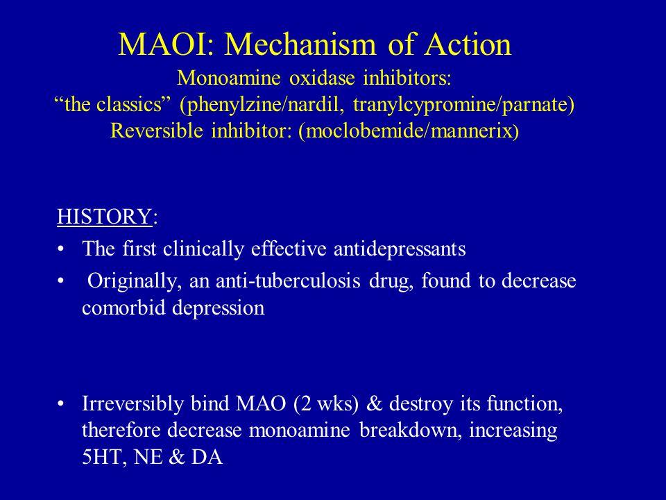 MAOI: Mechanism of Action Monoamine oxidase inhibitors: the classics (phenylzine/nardil, tranylcypromine/parnate) Reversible inhibitor: (moclobemide/mannerix)