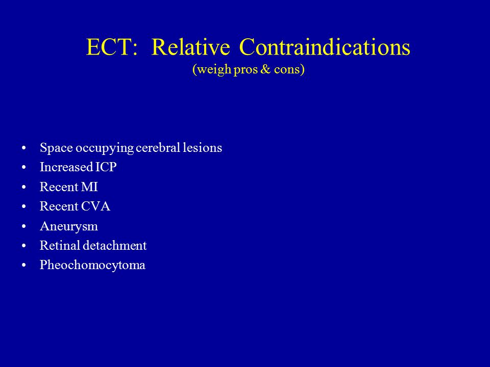 ECT: Relative Contraindications (weigh pros & cons)