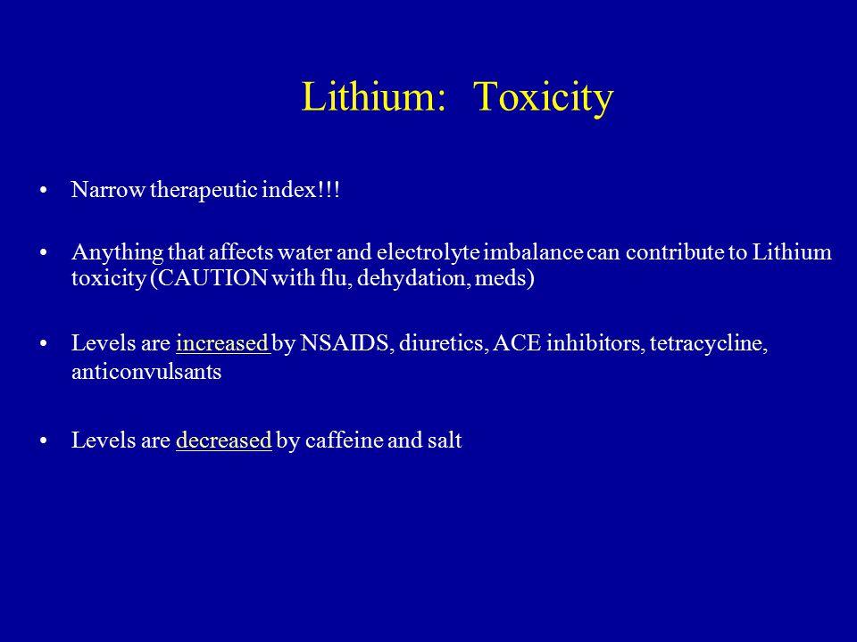 Lithium: Toxicity Narrow therapeutic index!!!