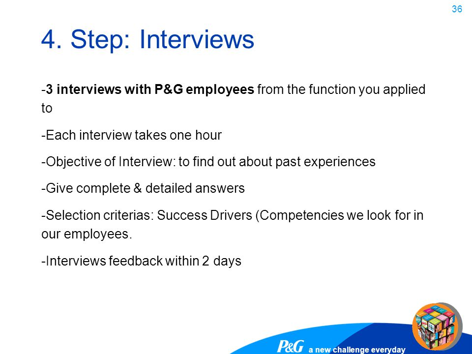 4. Step: Interviews 3 interviews with P&G employees from the function you applied to. Each interview takes one hour.