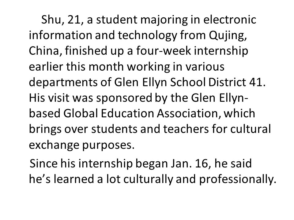 Shu, 21, a student majoring in electronic information and technology from Qujing, China, finished up a four-week internship earlier this month working in various departments of Glen Ellyn School District 41.