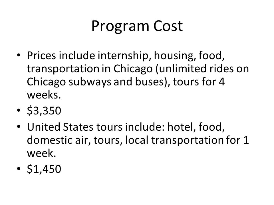 Program Cost Prices include internship, housing, food, transportation in Chicago (unlimited rides on Chicago subways and buses), tours for 4 weeks.