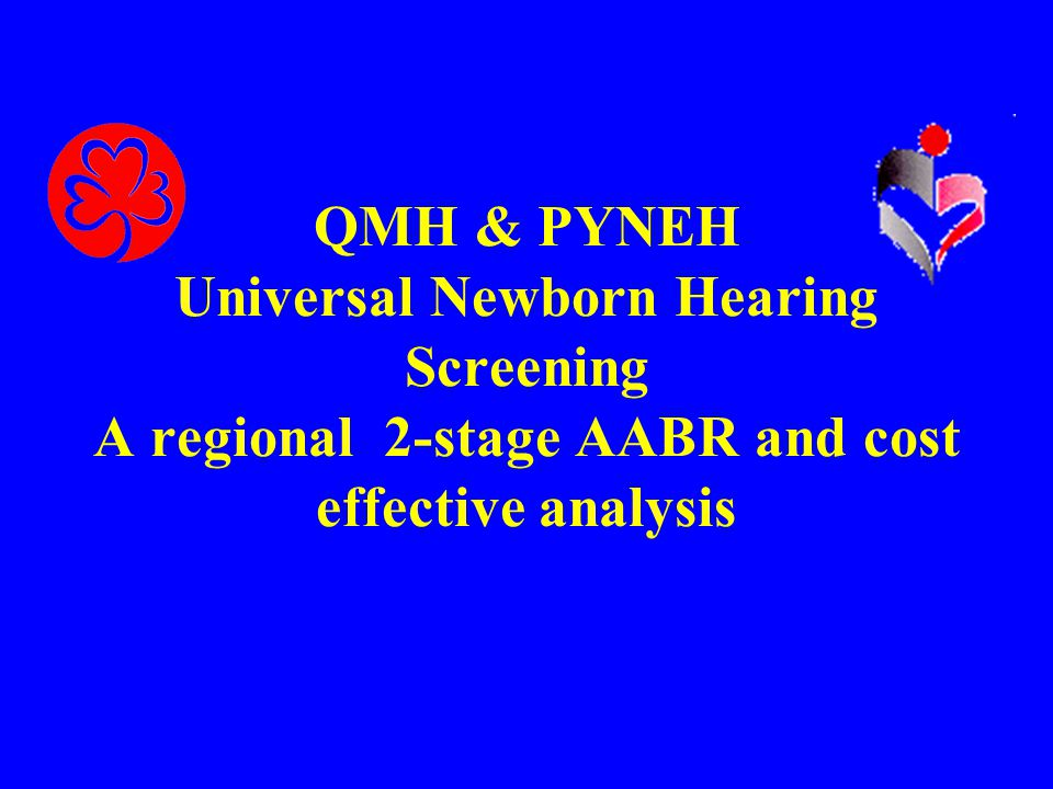 QMH & PYNEH Universal Newborn Hearing Screening A regional 2-stage AABR and cost effective analysis