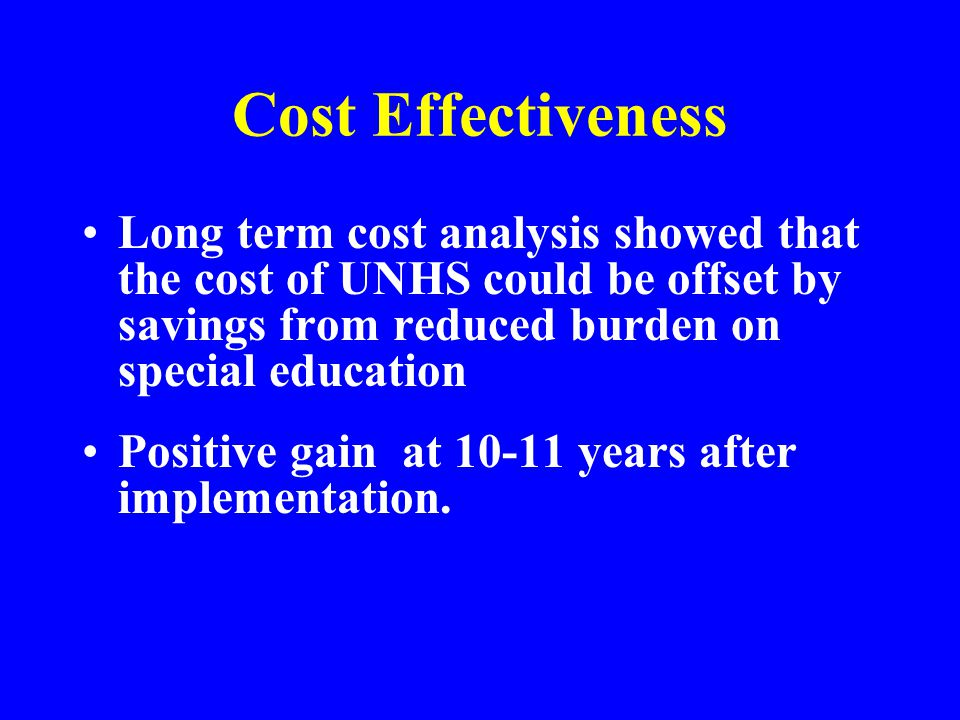Cost Effectiveness Long term cost analysis showed that the cost of UNHS could be offset by savings from reduced burden on special education.