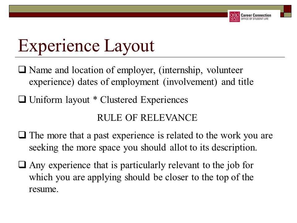 Experience Layout Name and location of employer, (internship, volunteer experience) dates of employment (involvement) and title.