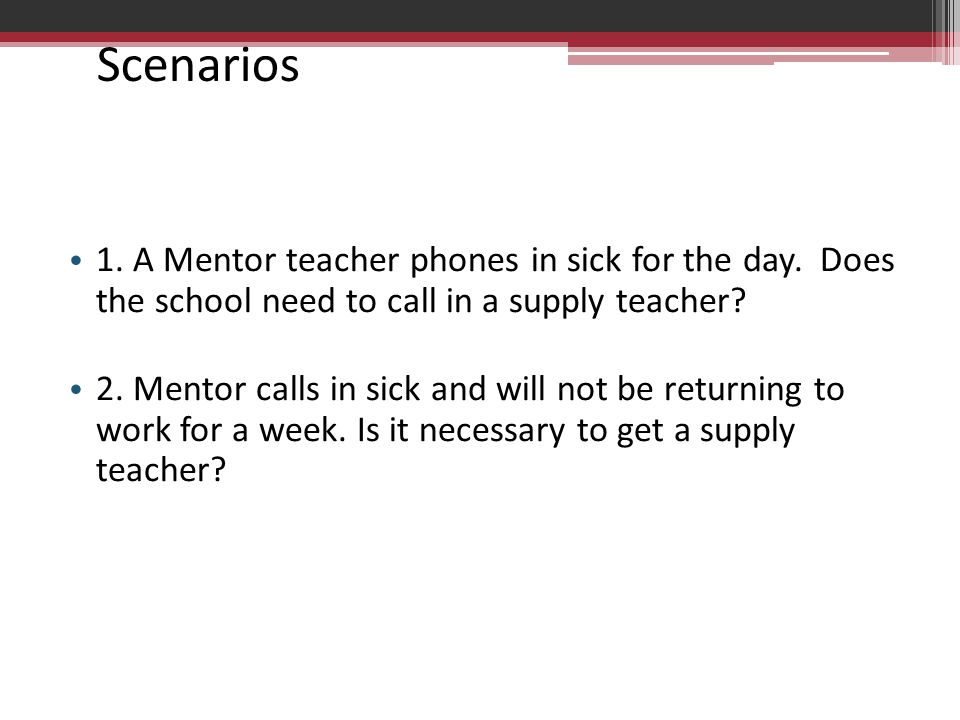 Scenarios 1. A Mentor teacher phones in sick for the day. Does the school need to call in a supply teacher