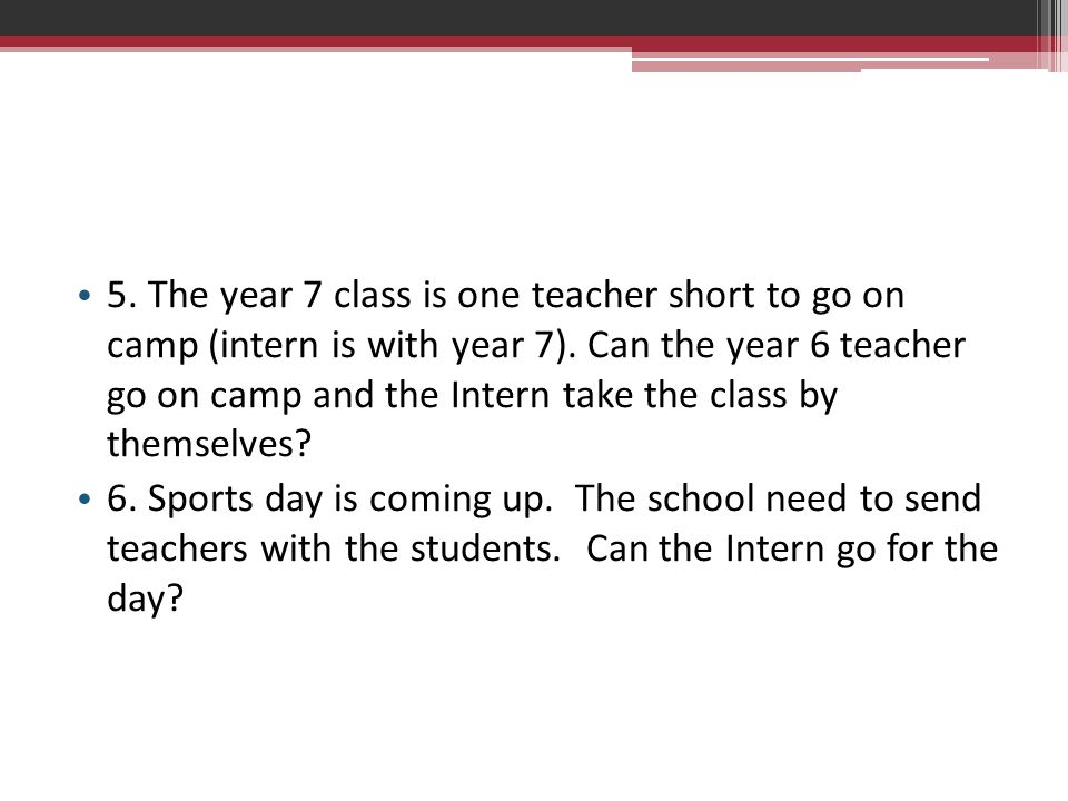 5. The year 7 class is one teacher short to go on camp (intern is with year 7). Can the year 6 teacher go on camp and the Intern take the class by themselves
