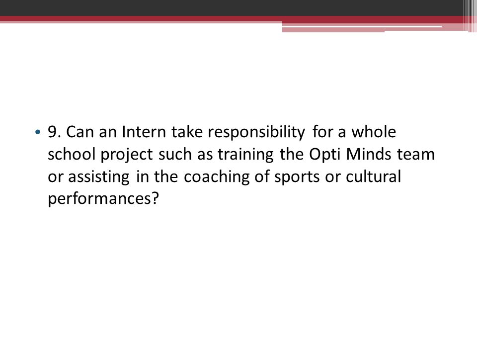 9. Can an Intern take responsibility for a whole school project such as training the Opti Minds team or assisting in the coaching of sports or cultural performances