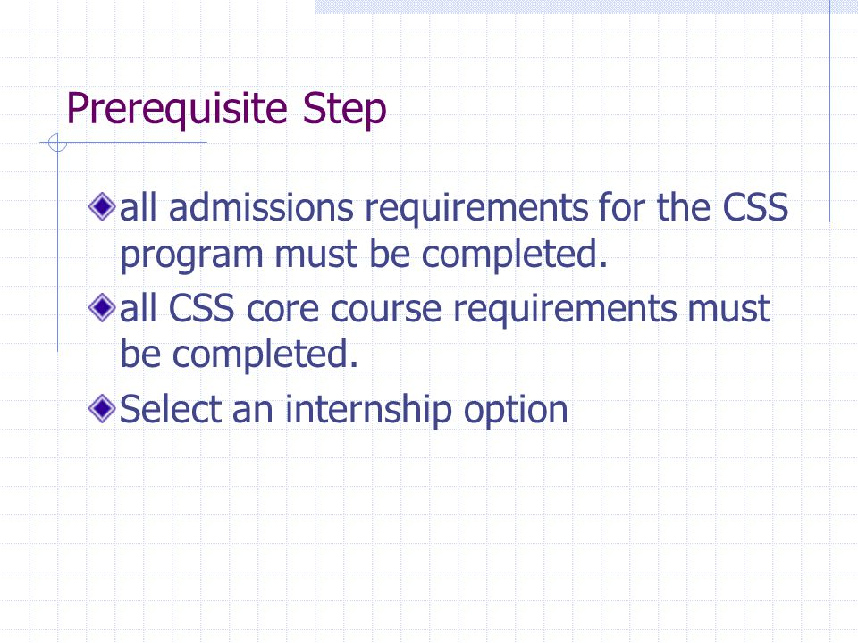 Prerequisite Step all admissions requirements for the CSS program must be completed. all CSS core course requirements must be completed.