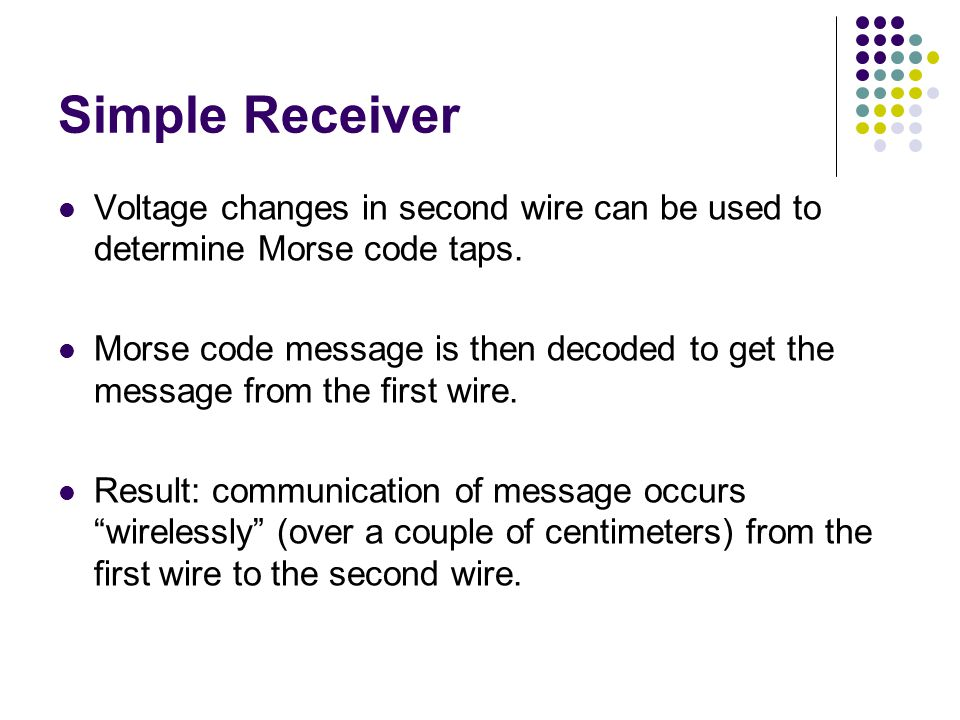 Simple Receiver Voltage changes in second wire can be used to determine Morse code taps.