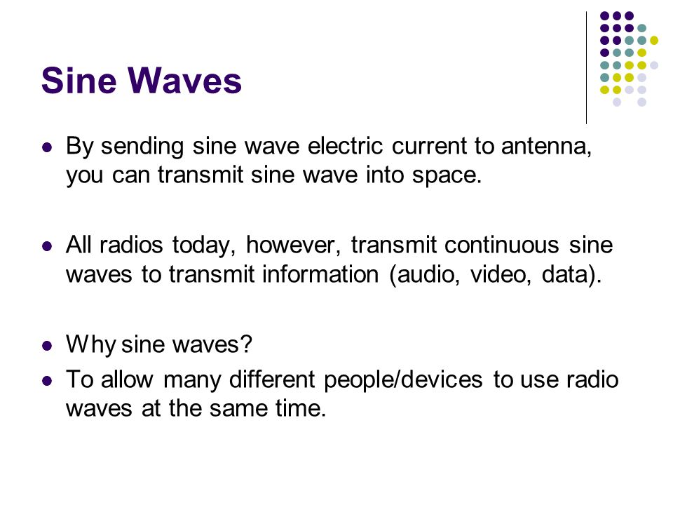 Sine Waves By sending sine wave electric current to antenna, you can transmit sine wave into space.