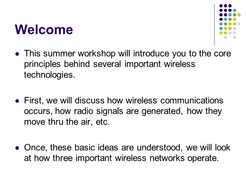 Welcome This summer workshop will introduce you to the core principles behind several important wireless technologies.